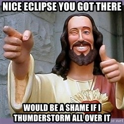 buddy jesus - Nice eclipse you got thEre Would be a shame if i thumderstOrm all over it