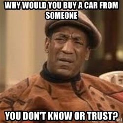 Confused Bill Cosby  - why would you buy a car from someone you don't know or trust?