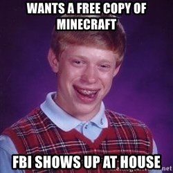 Bad Luck Brian - wants a free copy of minecraft Fbi shows up at house