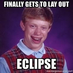 Bad Luck Brian - Finally gets to lay out eclipse