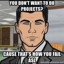 Archer - you don't want to do projects? Cause that's how you fail asl