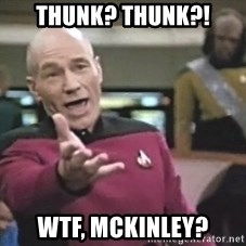 Picard Wtf - Thunk? THUNK?! WTF, McKinley?