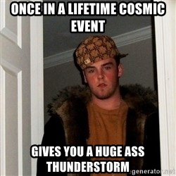 Scumbag Steve - oNCE IN A LIFETIME COSMIC EVENT GIVES YOU A HUGE ASS THUNDERSTORM