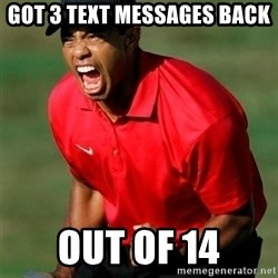 Overly Excited Tiger Woods - got 3 text messages back out of 14