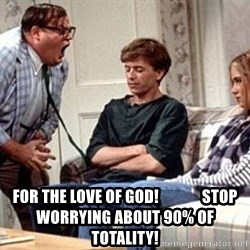 Chris Farley, For the love of God -  FOR THE LOVE OF GOD!              stop worrying about 90% of totality!