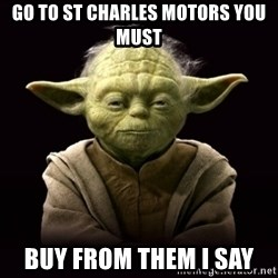 ProYodaAdvice - go to st charles motors you must buy from them i say