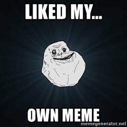 Forever Alone - Liked my... Own meme