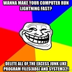 Trollface - Wanna make your computer run lightning fast? Delete all of the excess junk like Program files(x86) and system32!