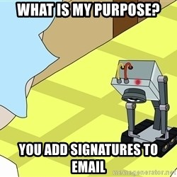 What is my Purpose Butter Robot - what is my purpose? you add signatures to email
