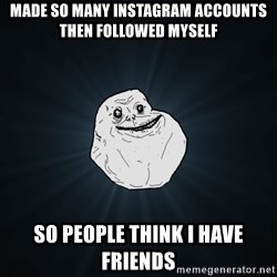 Forever Alone - Made so many instagram accounts then followed myself So people think i have friends