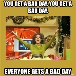 Oprah You get a - You get a bad day, you get a bad day, Everyone gets a bad day
