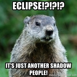 grumpy groundhog - Eclipse!?!?!? It's just another shadow people!