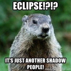 grumpy groundhog - Eclipse!?!? It's JUST ANOTHER SHADOW people!