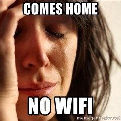 First World Problems - Comes home No wifi