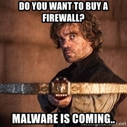 a lannister always pays his debts - Do you want to buy a firewall? Malware is coming..