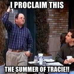Summer of George - I PROCLAIM THIS The summer of Tracie!!