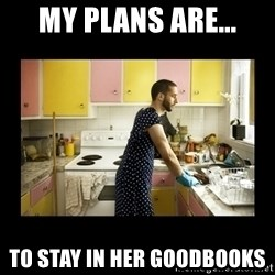 Ridiculously Domesticated Husband - My plans are... To stay in her goodbooks