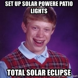 Bad Luck Brian - SET up solar powere patio lights Total solar eclipse