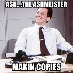 Rob Making Copies - aSH....tHE aSHMEISTER mAKIN COPIES