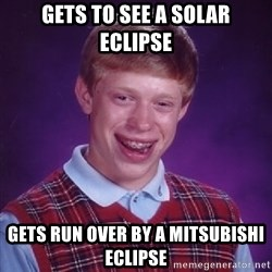 Bad Luck Brian - GeTS TO SEE A SOLAR ECLIPSE gETS RUN OVER BY A MITSUBISHI ECLIPSE