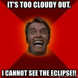 Angry Arnold - It's too cloudy OUT. I cannot see the eclipse!!