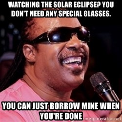 stevie wonder - Watching the solAr eclipse? You don't need any special glasSes. You can Just Borrow mIne when you're Done