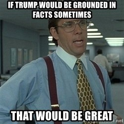Office Space Boss - IF TRUMP WOULD BE GROUNDED IN FACTS SOMETIMES THAT WOULD BE GREAT