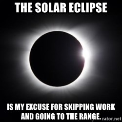 solar eclipse - the solar eclipse is my excuse for skipping work and going to the range.
