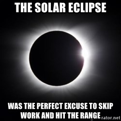 solar eclipse - the solar eclipse was the perfect excuse to skip work and hit the range