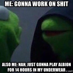 Evil kermit - ME: gonna work on shit Also ME: Nah, Just Gonna play albion for 14 hours in my underwear