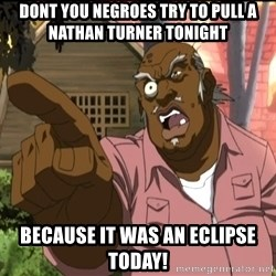uncle ruckus birthday - Dont you negroes try to pull a Nathan tuRner tonight Because it was an Eclipse today!