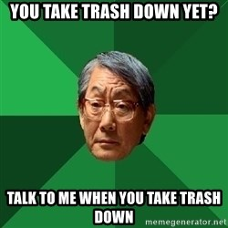 High Expectations Asian Father - YOU TAKE TRASH DOWN YET? TALK TO ME WHEN YOU TAKE TRASH DOWN