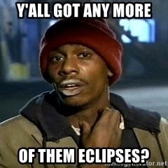Y'all got anymore - Y'all got any more Of them eclipses?