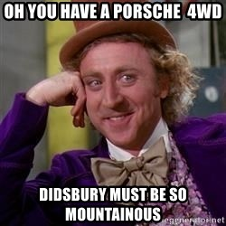 WillyWonka - Oh you have a porsche  4WD Didsbury must be so mountainous