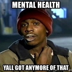 Y'all got anymore - Mental health Yall GOt anymore of that