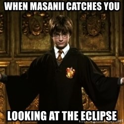Harry Potter Come At Me Bro - When Masanii catches you  Looking at the eclipse