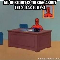 Spiderman Desk - all of reddit is talking about the solar eclipse