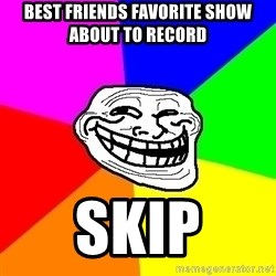 Trollface - Best friends favorite show about to record Skip