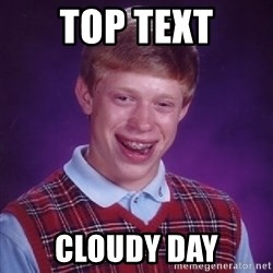 Bad Luck Brian - Top text Cloudy day