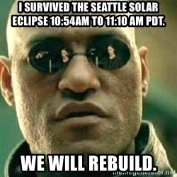 What If I Told You - I survIved the seattle solar eClipse 10:54am to 11:10 am pdt.  We will reBuIld.