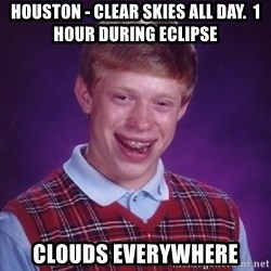 Bad Luck Brian - Houston - Clear SKies all day.  1 hour during eclipse CLOuds everywhere