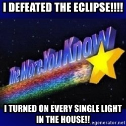 The more you know - I defeated the Eclipse!!!! I turned on every single light in the house!!