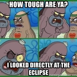 How tough are you - How tough are ya? I looked directly at the eclipse