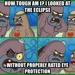 How tough are you - How tough am I? I looked at the eclipse Without properly rated eye protection