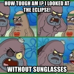 How tough are you - How tough am I? I looked at the eclipse! Without sunglasses