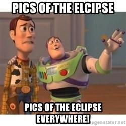 Toy story - pics of the elcipse pics of the eclipse everywhere!