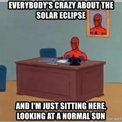 Spiderman Desk - Everybody's crazy about the solar eclipse And I'm just sitting here, looking at a normal sun