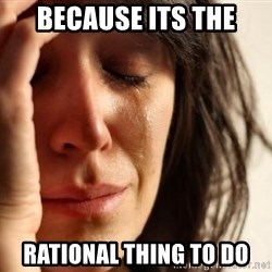 First World Problems - because its the rational thing to do