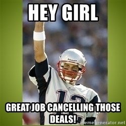 tom brady - hey girl great job cancelling those deals!