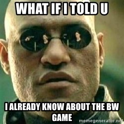 What If I Told You - What if I told u I already know about the bW game